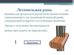 Лесопильная рама- это машина для продольной распиловки бревен пилами, укреп