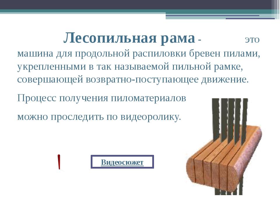 Лесопильная рама- это машина для продольной распиловки бревен пилами, укреп...