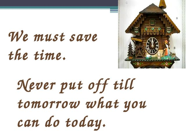 We must save the time. Never put off till tomorrow what you can do today.