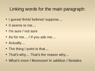 Linking words for the main paragraph: I guess/ think/ believe/ suppose… It se