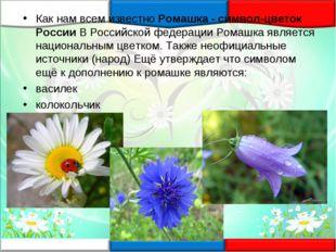 Как нам всем известноРомашка - символ-цветок РоссииВ Российской федерации Р