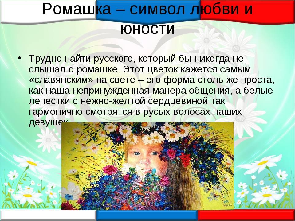 Ромашка – символ любви и юности Трудно найти русского, который бы никогда не...