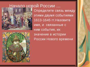 Начало новой России … Определите связь между этими двумя событиями 1613-1645