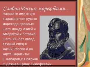 Славна Россия мореходами… Назовите имя этого выдающегося русско морехода,проп