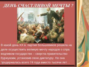 ДЕНЬ СЧАСТЛИВОЙ МЕЧТЫ ? В какой день ХХ в. партия большевиков решила на деле
