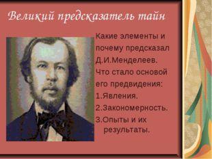 Великий предсказатель тайн Какие элементы и почему предсказал Д.И.Менделеев.