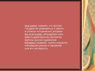 Нам нужно: показать, что русское Государство развивалось и крепло в сложных
