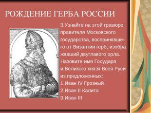 РОЖДЕНИЕ ГЕРБА РОССИИ 3.Узнайте на этой гравюре правителя Московского государ