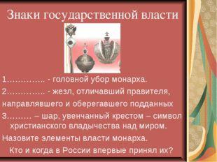Знаки государственной власти 1………….. - головной убор монарха. 2………….. - жезл,