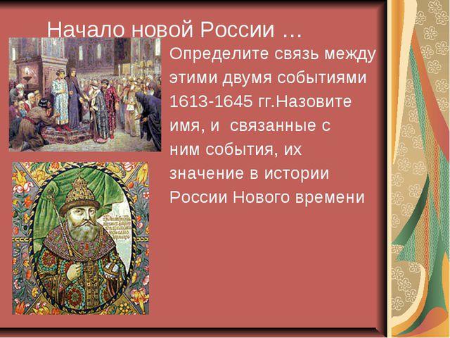 Начало новой России … Определите связь между этими двумя событиями 1613-1645...