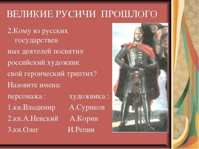 ВЕЛИКИЕ РУСИЧИ ПРОШЛОГО 2.Кому из русских государствен ных деятелей посвятил...