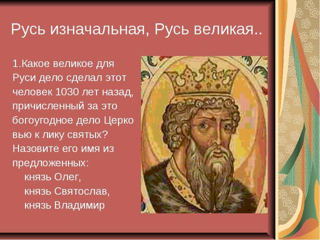 Русь изначальная, Русь великая.. 1.Какое великое для Руси дело сделал этот че...