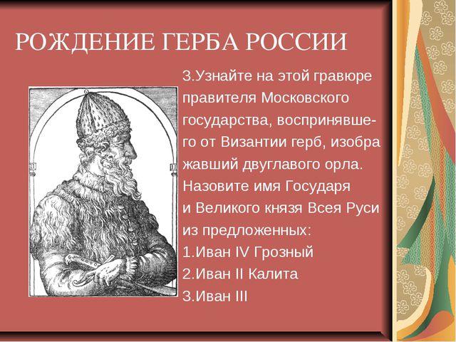РОЖДЕНИЕ ГЕРБА РОССИИ 3.Узнайте на этой гравюре правителя Московского государ...