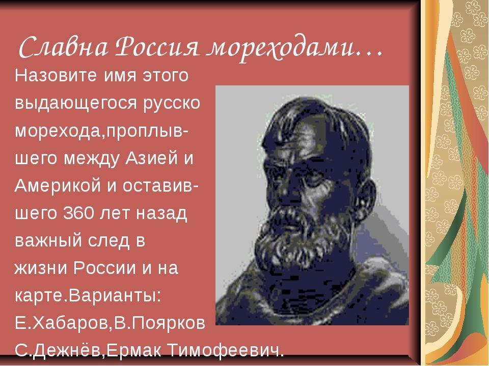 Славна Россия мореходами… Назовите имя этого выдающегося русско морехода,проп...