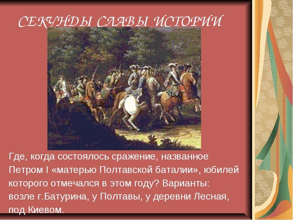 СЕКУНДЫ СЛАВЫ ИСТОРИИ Где, когда состоялось сражение, названное Петром I «ма...