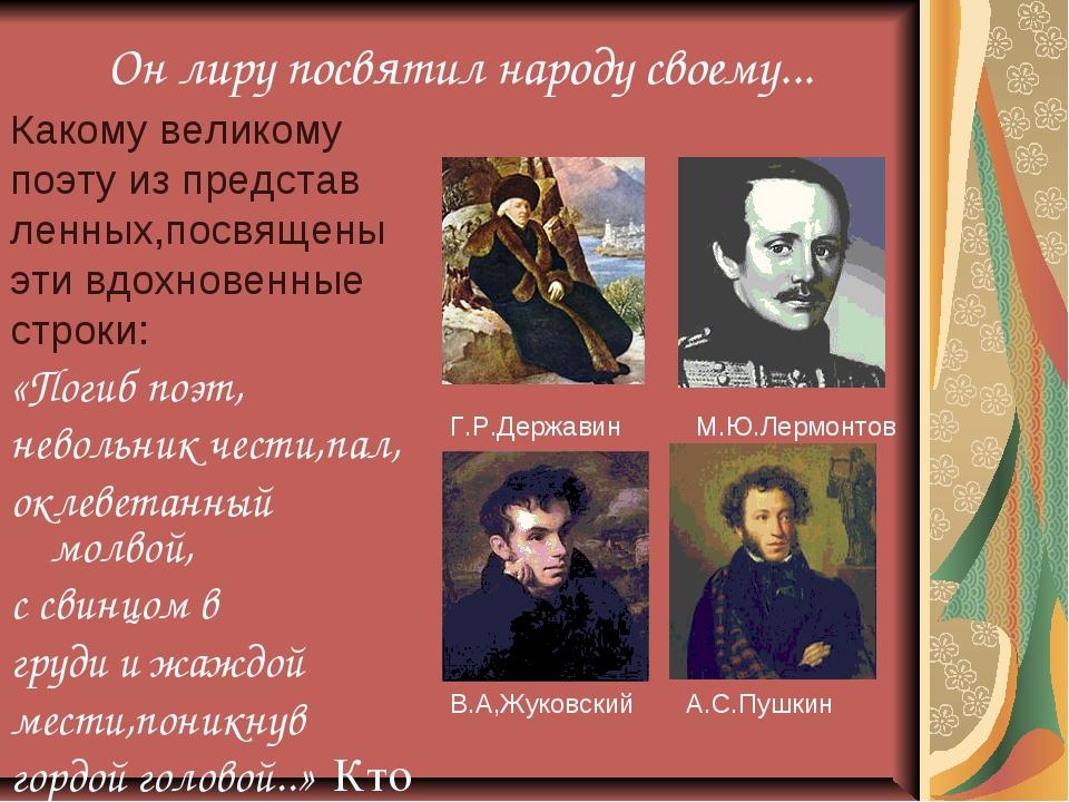 Он лиру посвятил народу своему... Какому великому поэту из представ ленных,п...