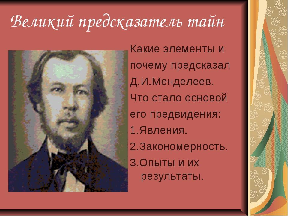 Великий предсказатель тайн Какие элементы и почему предсказал Д.И.Менделеев....