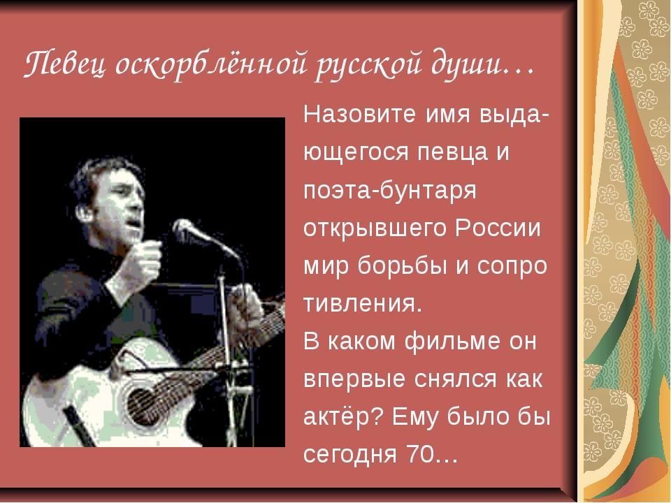 Певец оскорблённой русской души… Назовите имя выда- ющегося певца и поэта-бун...