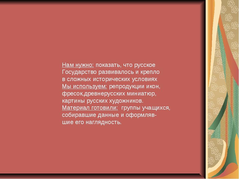 Нам нужно: показать, что русское Государство развивалось и крепло в сложных...
