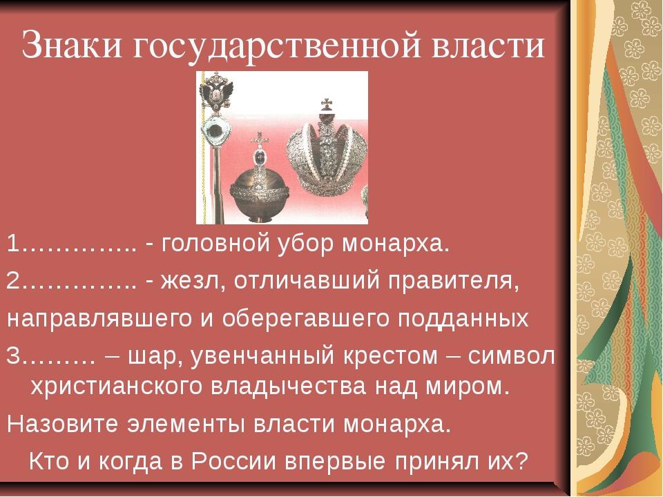 Знаки государственной власти 1………….. - головной убор монарха. 2………….. - жезл,...
