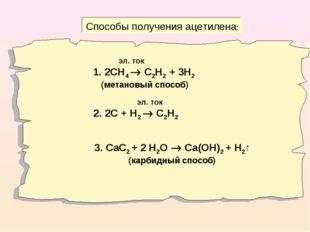 Способы получения ацетилена: эл. ток 1. 2СН4  С2Н2 + 3Н2 (метановый способ)