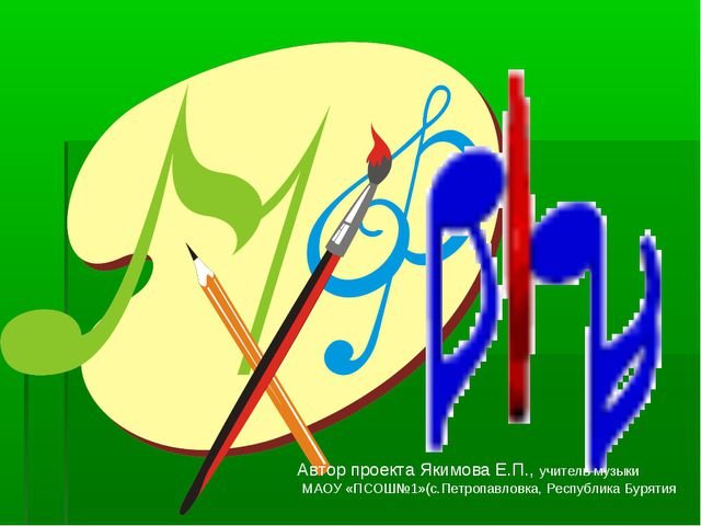 Автор проекта Якимова Е.П., учитель музыки МАОУ «ПСОШ№1»(с.Петропавловка, Рес...