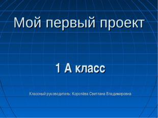 Мой первый проект 1 А класс Классный руководитель: Королёва Светлана Владимир