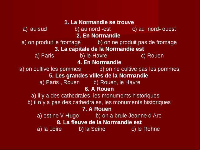 1. La Normandie se trouve au sud b) au nord -est c) au nord- ouest 2. En Norm...