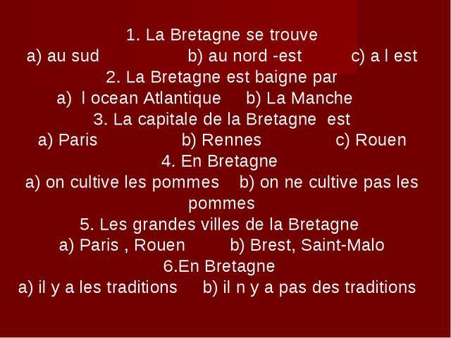 1. La Bretagne se trouve a) au sud b) au nord -est c) a l est 2. La Bretagne...