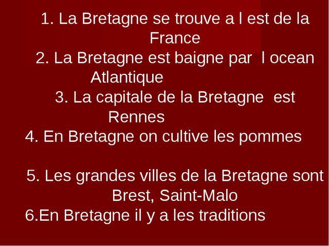 1. La Bretagne se trouve a l est de la France 2. La Bretagne est baigne par l...