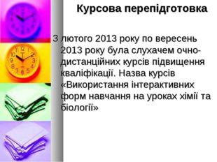 Курсова перепідготовка З лютого 2013 року по вересень 2013 року була слухаче