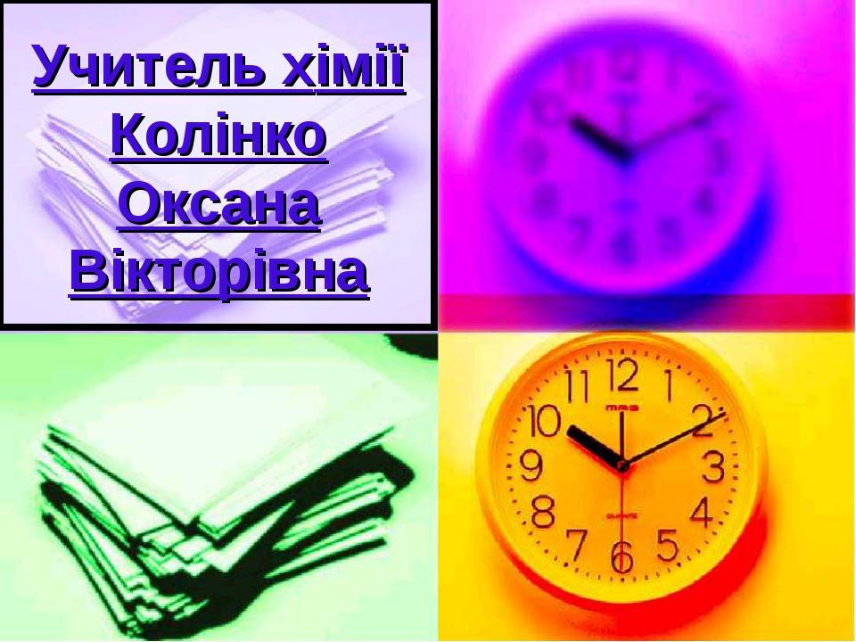 Учитель хімії Колінко Оксана Вікторівна