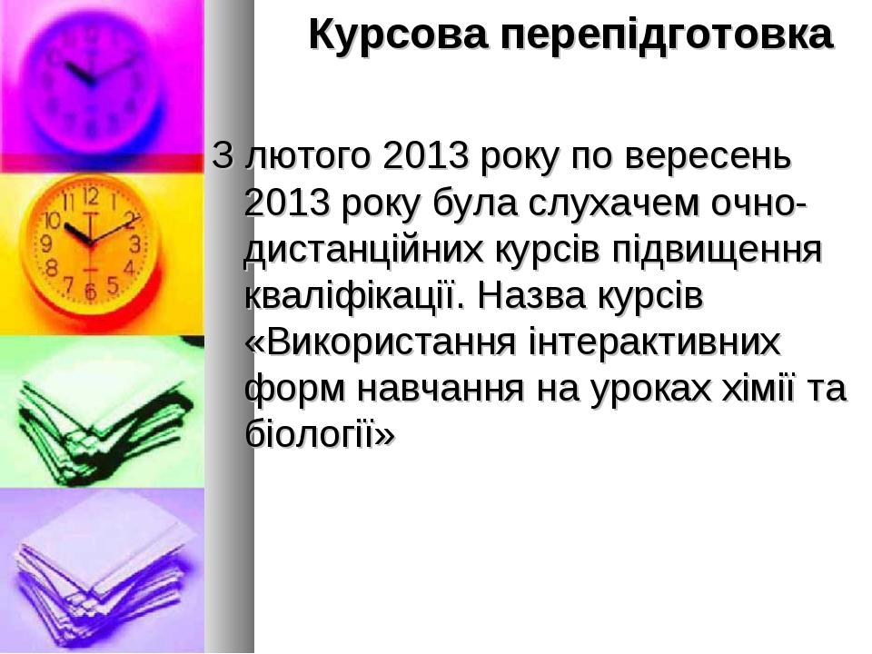 Курсова перепідготовка З лютого 2013 року по вересень 2013 року була слухаче...