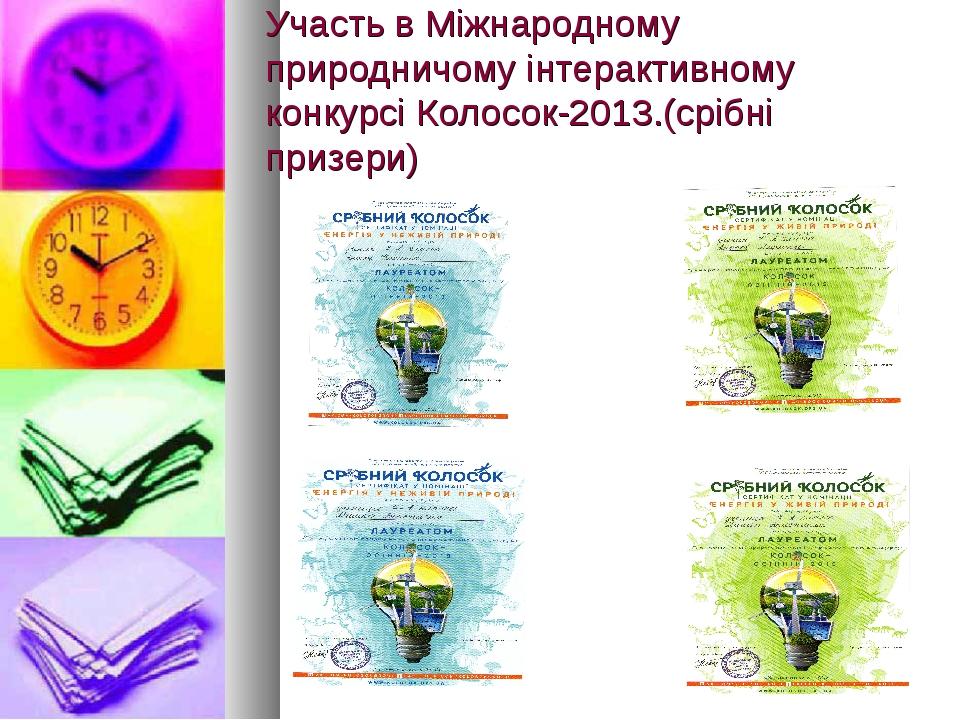 Участь в Міжнародному природничому інтерактивному конкурсі Колосок-2013.(сріб...