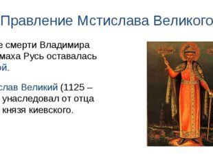 Правление Мстислава Великого После смерти Владимира Мономаха Русь оставалась