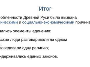 Итог 1) Русские люди разговаривали на одном языке; Раздробленности Древней Ру