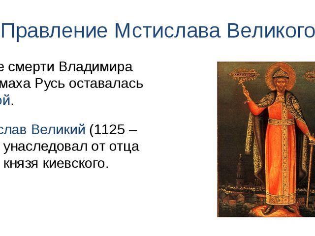 Правление Мстислава Великого После смерти Владимира Мономаха Русь оставалась...