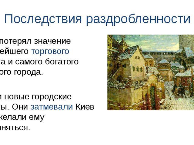 Последствия раздробленности Росли новые городские центры. Они затмевали Киев...