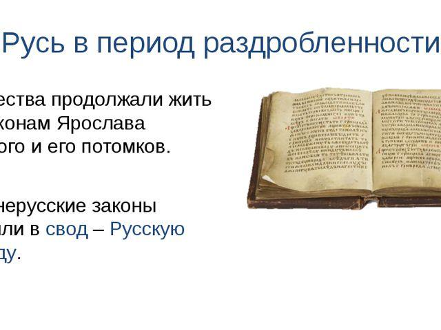 Русь в период раздробленности Древнерусские законы входили в свод – Русскую П...