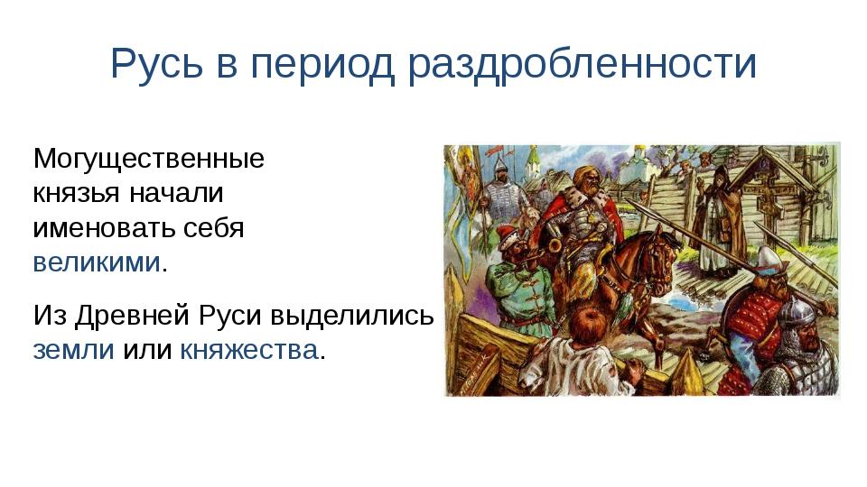 Русь в период раздробленности Из Древней Руси выделились земли или княжества....