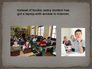 Instead of books, every student has got a laptop with access to Internet.