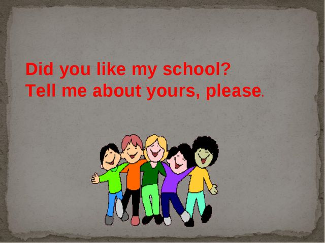 Did you like my school? Tell me about yours, please.
