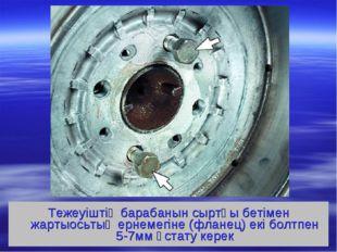 Тежеуіштің барабанын сыртқы бетімен жартыосьтың ернемегіне (фланец) екі болтп