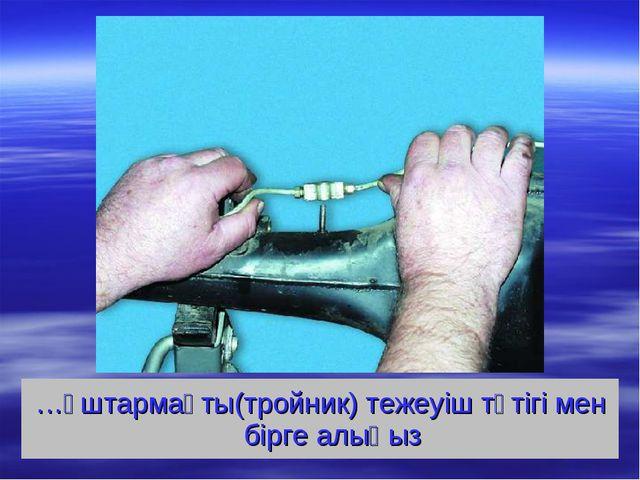 …үштармақты(тройник) тежеуіш түтігі мен бірге алыңыз