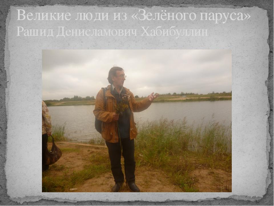 Великие люди из «Зелёного паруса» Рашид Денисламович Хабибуллин
