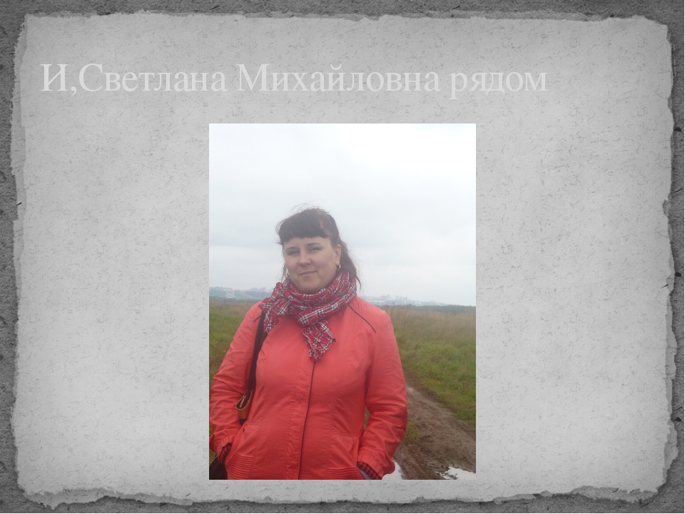 И,Светлана Михайловна рядом