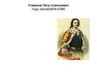 Романов Пётр Алексеевич Годы жизни(1672-1725)