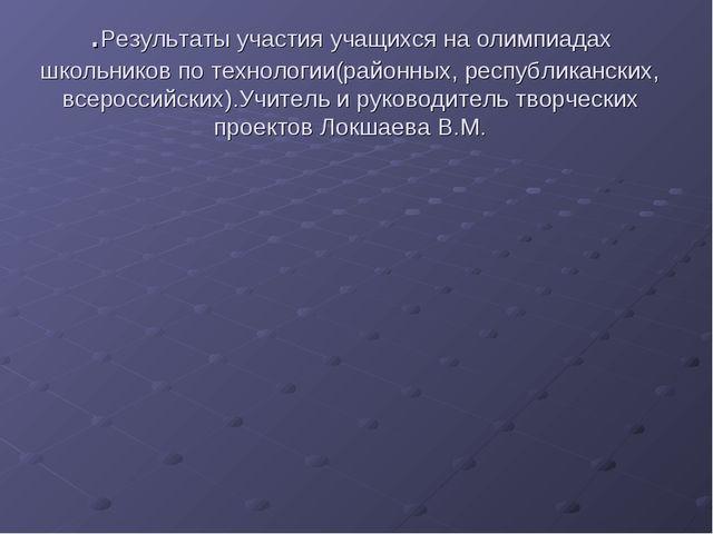 .Результаты участия учащихся на олимпиадах школьников по технологии(районных,...