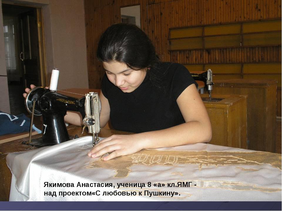 Якимова Анастасия, ученица 8 «а» кл.ЯМГ - над проектом«С любовью к Пушкину».