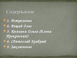 1. Вступление 2. Вещий Олег 3. Княгиня Ольга (Елена Прекрасная) 4. Святослав